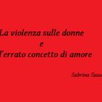 La violenza sulle donne e l'errato concetto di amore – Sabrina Sasso